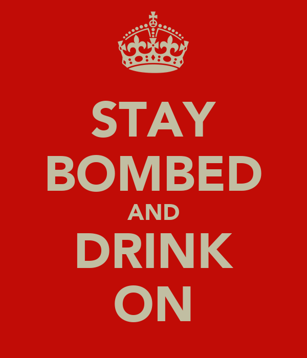 STAY BOMBED AND DRINK ON