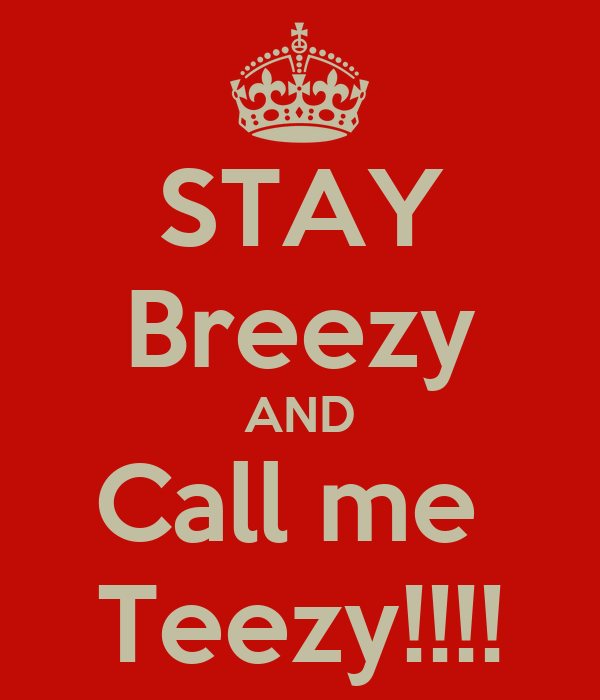 STAY Breezy AND Call me  Teezy!!!!