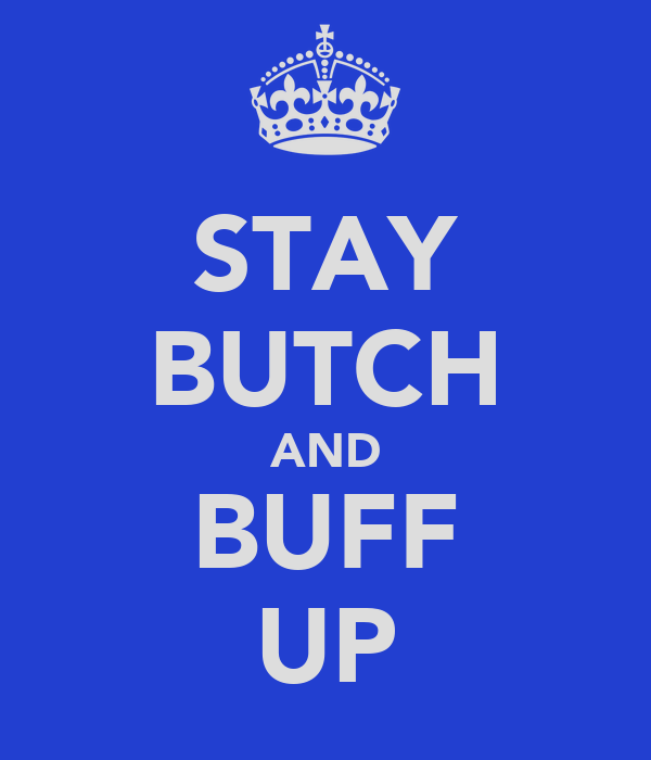 STAY BUTCH AND BUFF UP