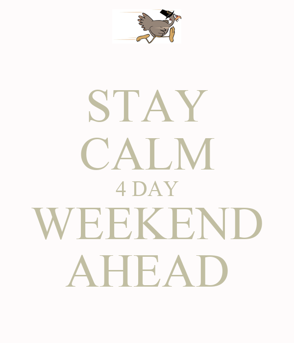 STAY CALM 4 DAY WEEKEND AHEAD