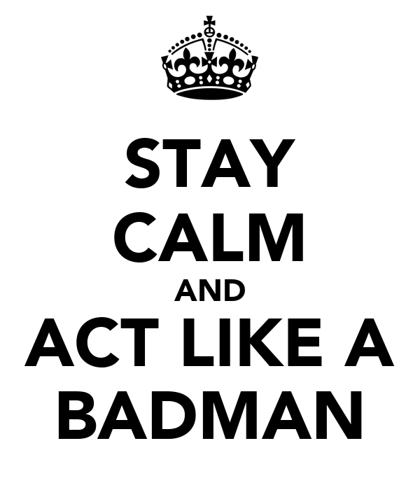 STAY CALM AND ACT LIKE A BADMAN