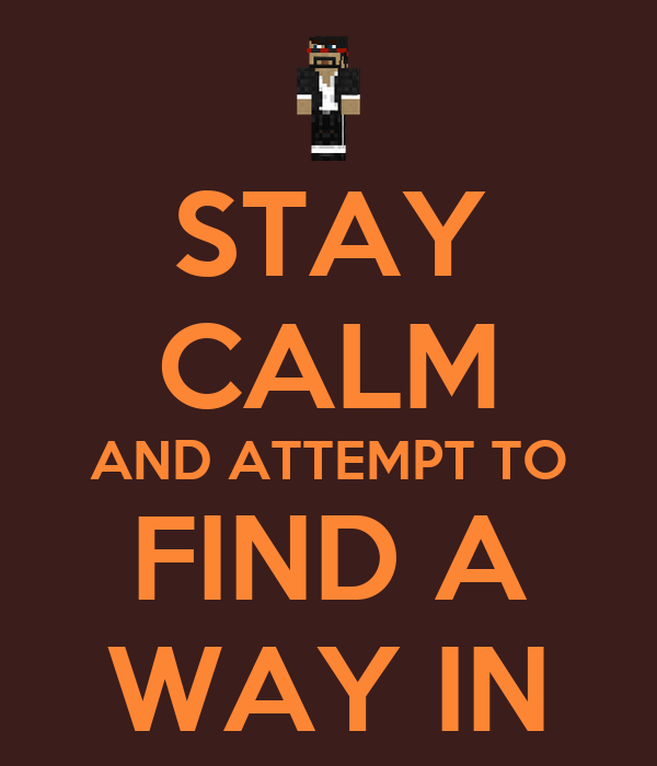 STAY CALM AND ATTEMPT TO FIND A WAY IN