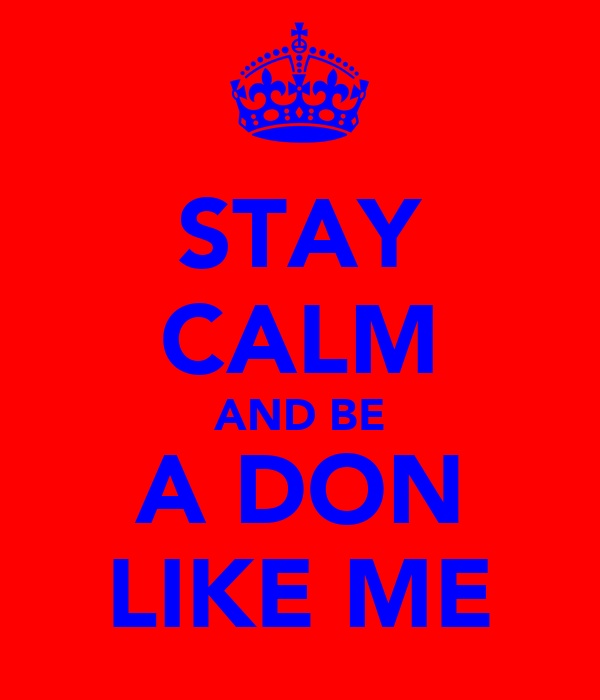 STAY CALM AND BE A DON LIKE ME