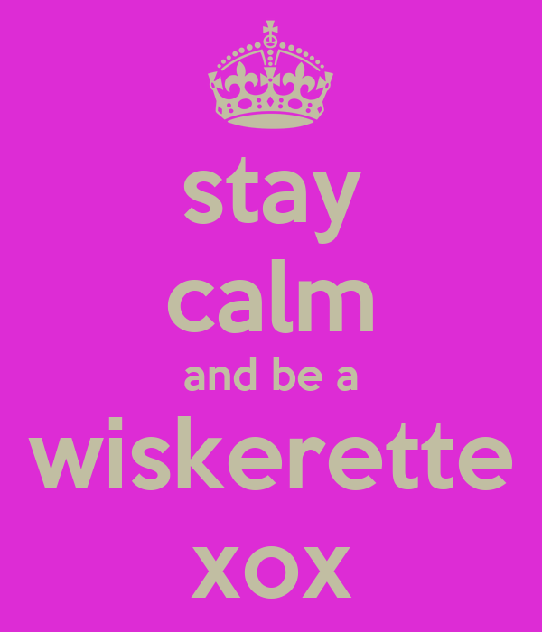stay calm and be a wiskerette xox