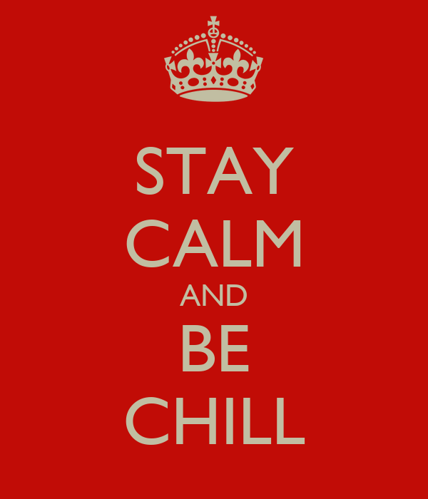 STAY CALM AND BE CHILL