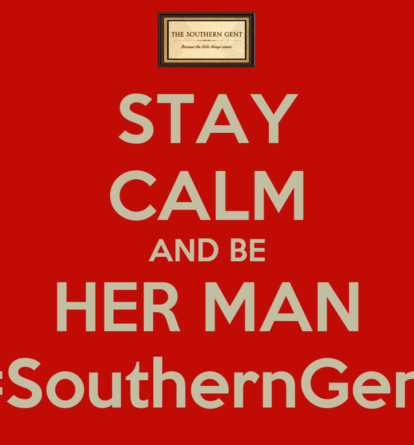 STAY CALM AND BE HER MAN #SouthernGent