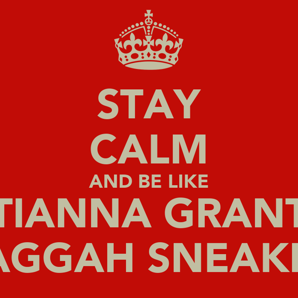 STAY CALM AND BE LIKE TIANNA GRANT DAGGAH SNEAKBO