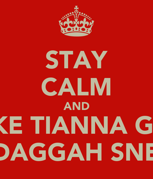 STAY CALM AND BE LIKE TIANNA GRANT JHUS DAGGAH SNEAKBO