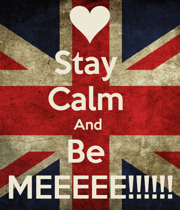 Stay  Calm  And  Be  MEEEEE!!!!!!