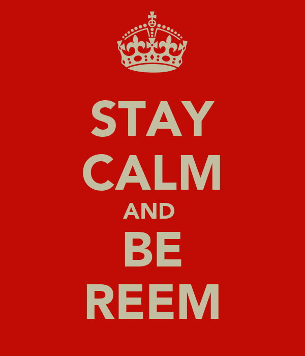 STAY CALM AND  BE REEM