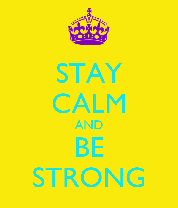STAY CALM AND BE STRONG