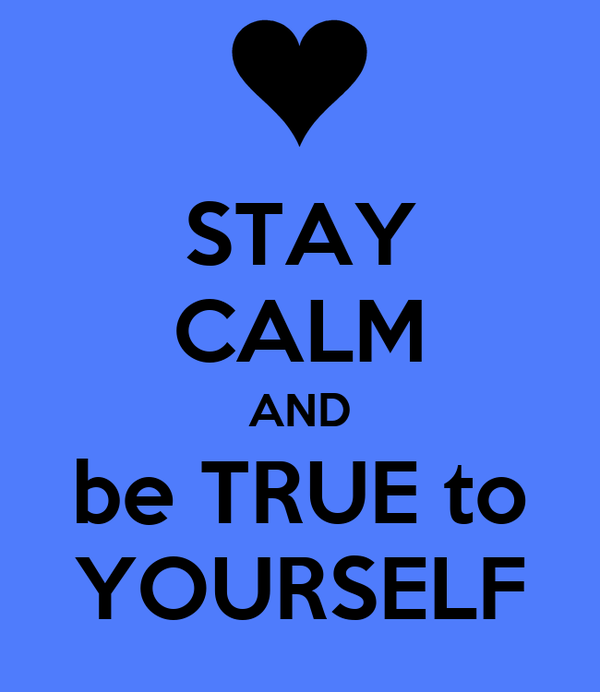 STAY CALM AND be TRUE to YOURSELF