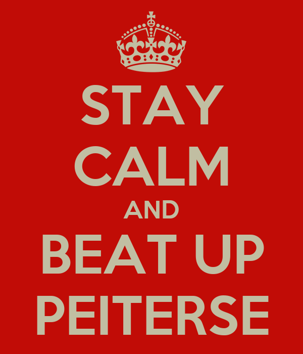 STAY CALM AND BEAT UP PEITERSE