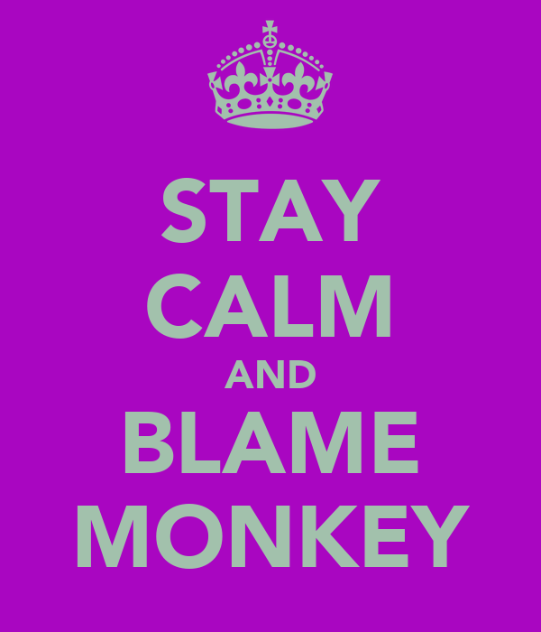 STAY CALM AND BLAME MONKEY
