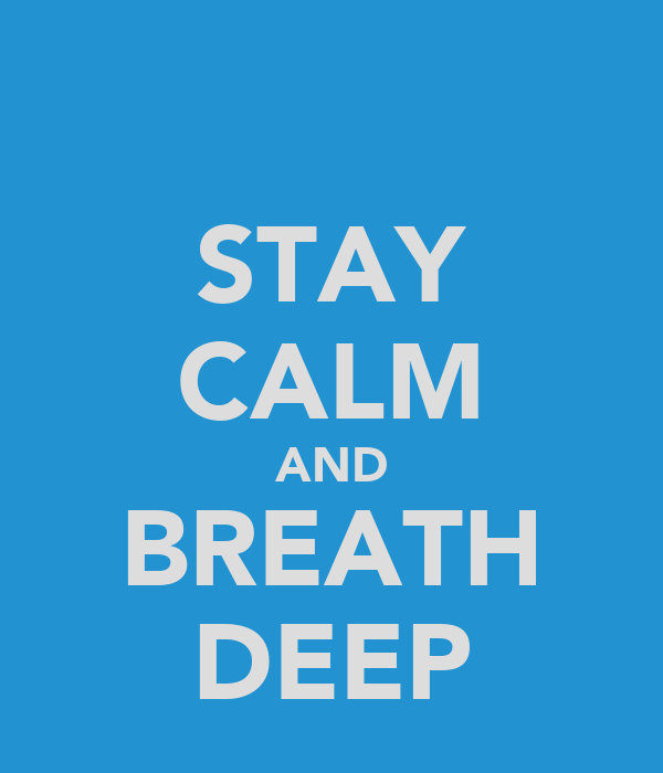 STAY CALM AND BREATH DEEP