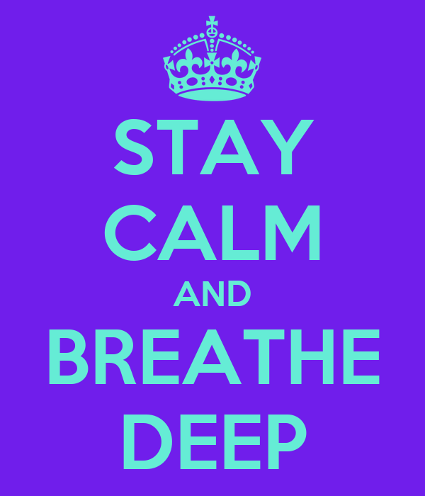 STAY CALM AND BREATHE DEEP