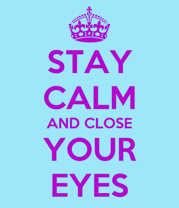 STAY CALM AND CLOSE YOUR EYES