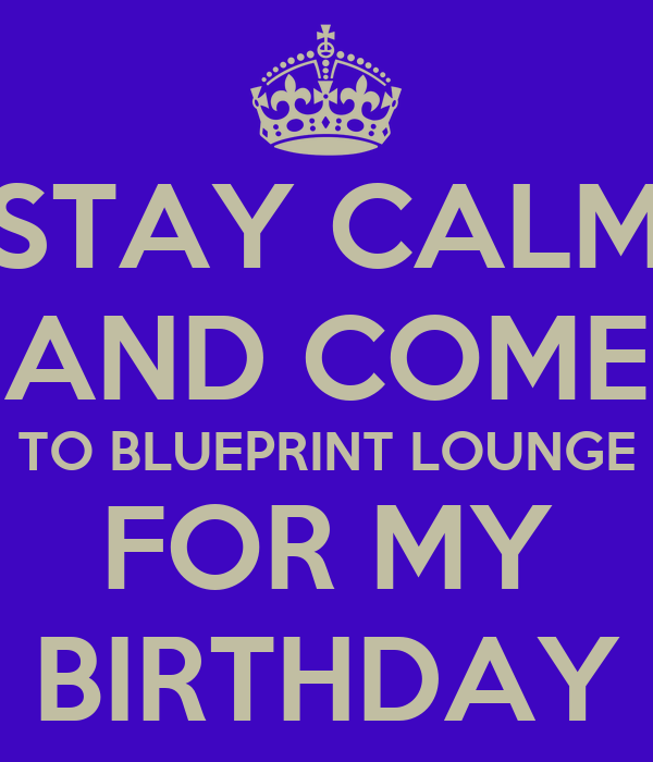 STAY CALM AND COME TO BLUEPRINT LOUNGE FOR MY BIRTHDAY