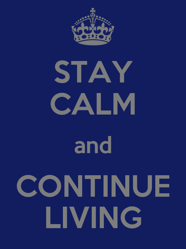 STAY CALM and CONTINUE LIVING