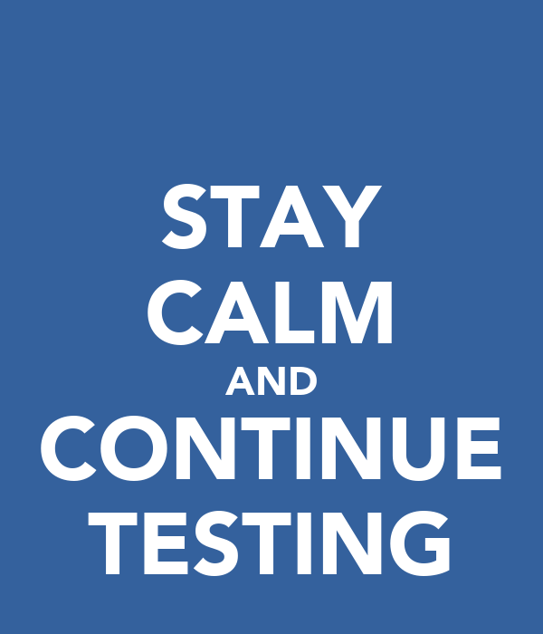 STAY CALM AND CONTINUE TESTING