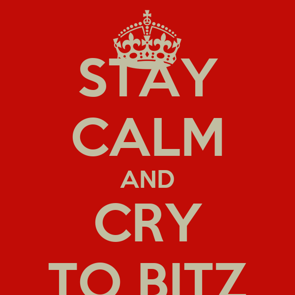 STAY CALM AND CRY TO BITZ