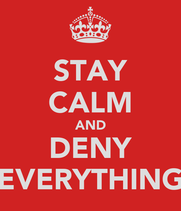 STAY CALM AND DENY EVERYTHING