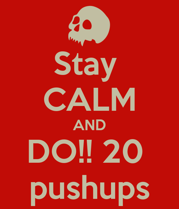 Stay  CALM AND DO!! 20  pushups