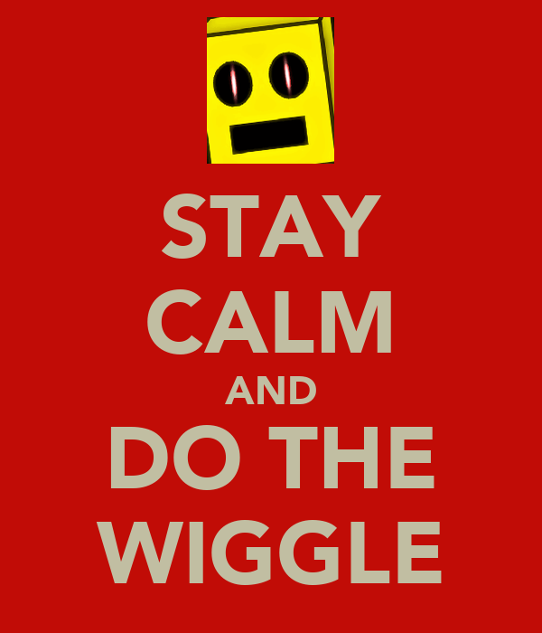STAY CALM AND DO THE WIGGLE