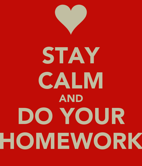 STAY CALM AND DO YOUR HOMEWORK