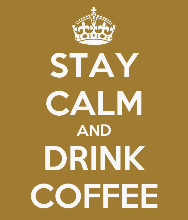 STAY CALM AND DRINK COFFEE