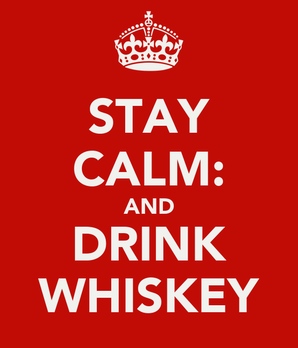 STAY CALM: AND DRINK WHISKEY