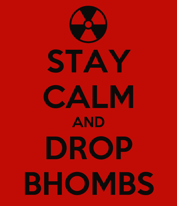 STAY CALM AND DROP BHOMBS