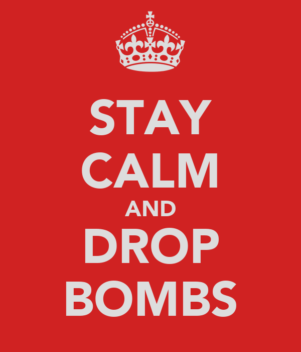 STAY CALM AND DROP BOMBS