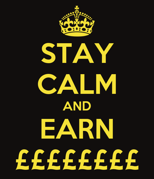 STAY CALM AND EARN ££££££££