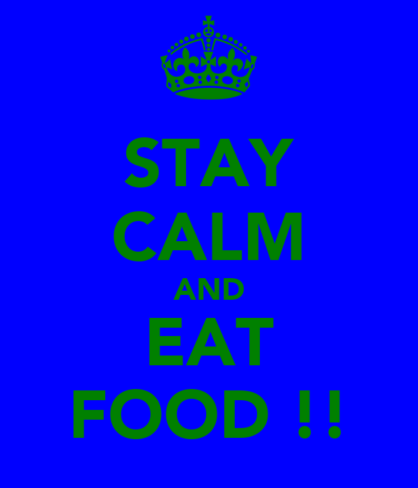 STAY CALM AND EAT FOOD !!