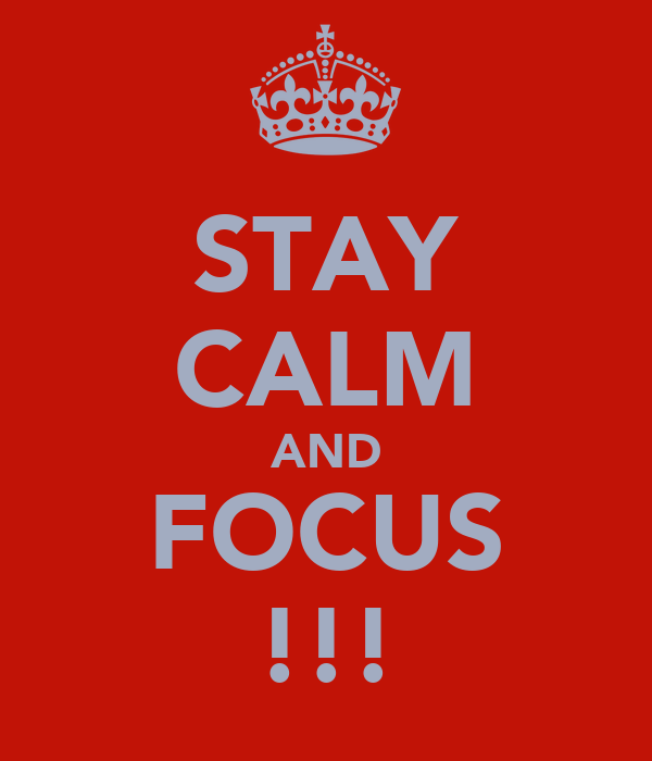 STAY CALM AND FOCUS !!!