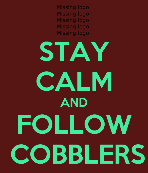 STAY CALM AND FOLLOW  COBBLERS
