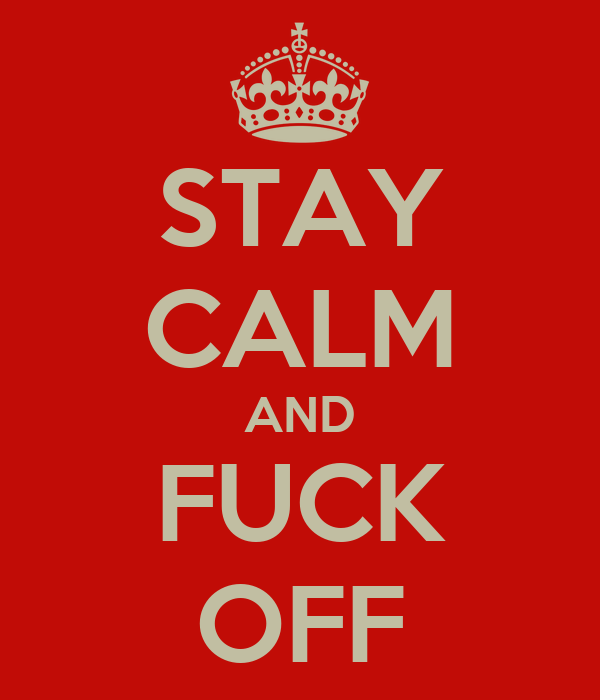 STAY CALM AND FUCK OFF