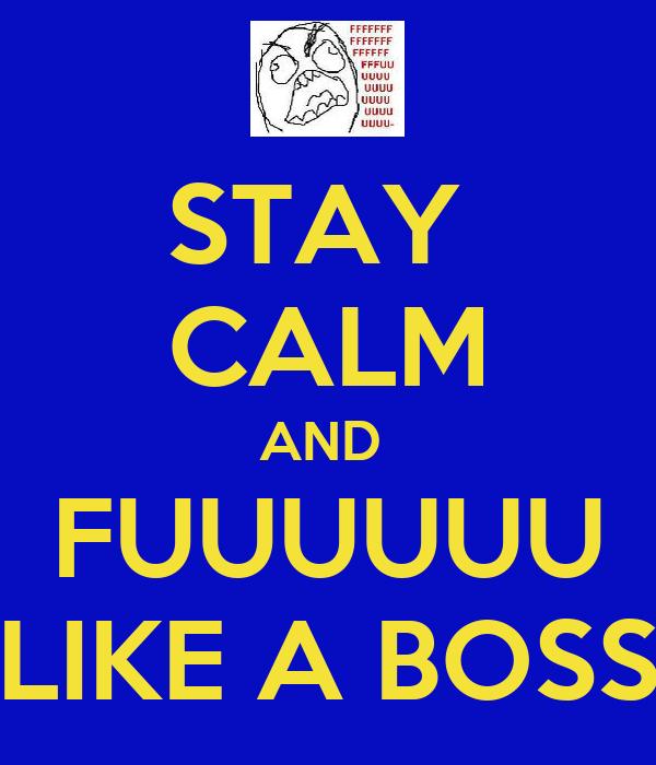 STAY  CALM AND  FUUUUUU LIKE A BOSS