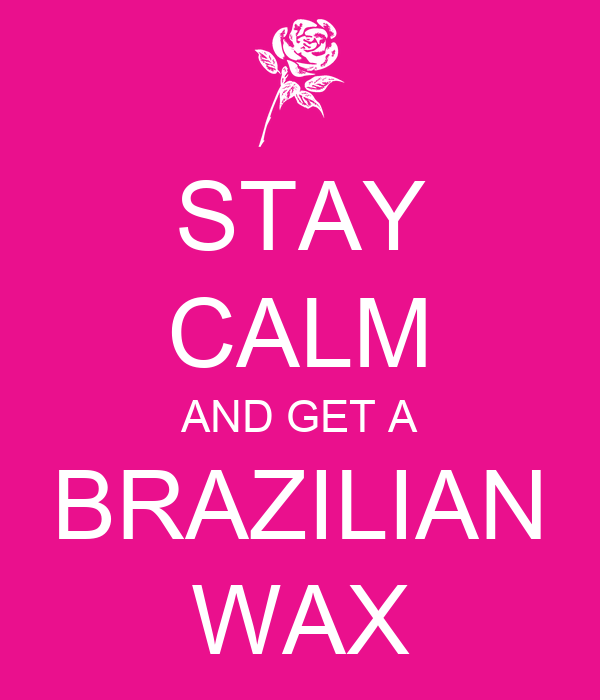 STAY CALM AND GET A BRAZILIAN WAX