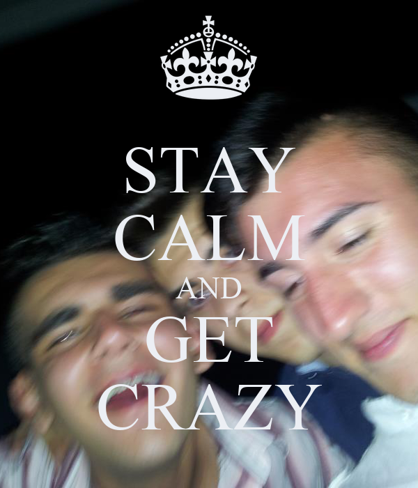 STAY CALM AND GET CRAZY