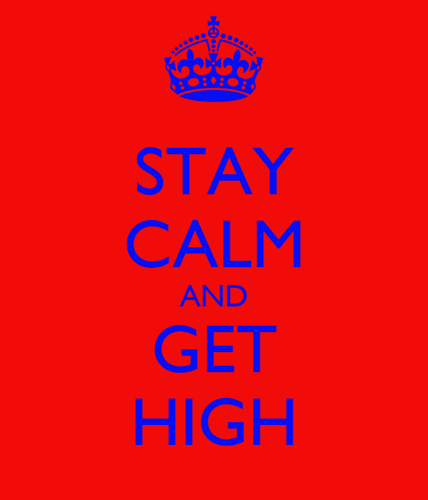 STAY CALM AND GET HIGH
