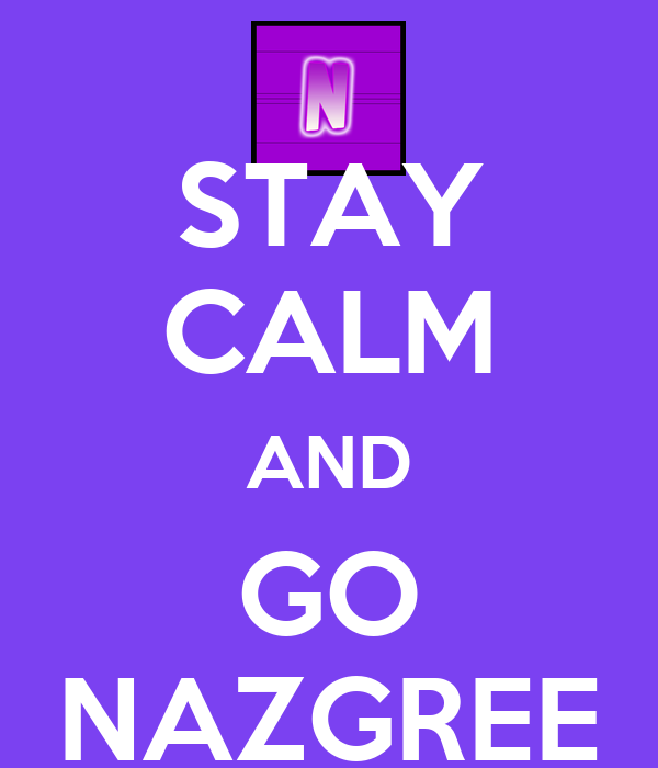 STAY CALM AND GO NAZGREE