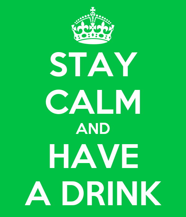 STAY CALM AND HAVE A DRINK