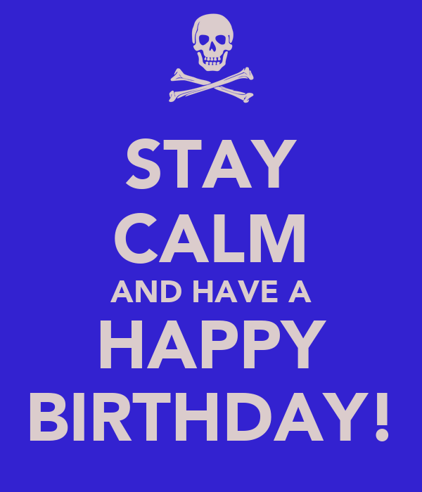 STAY CALM AND HAVE A HAPPY BIRTHDAY!
