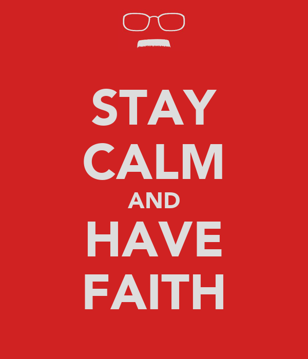 STAY CALM AND HAVE FAITH