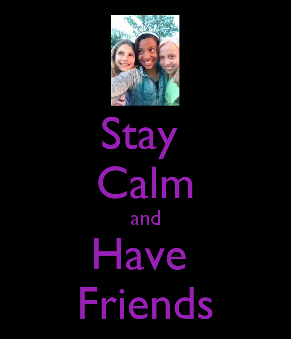 Stay  Calm and Have  Friends