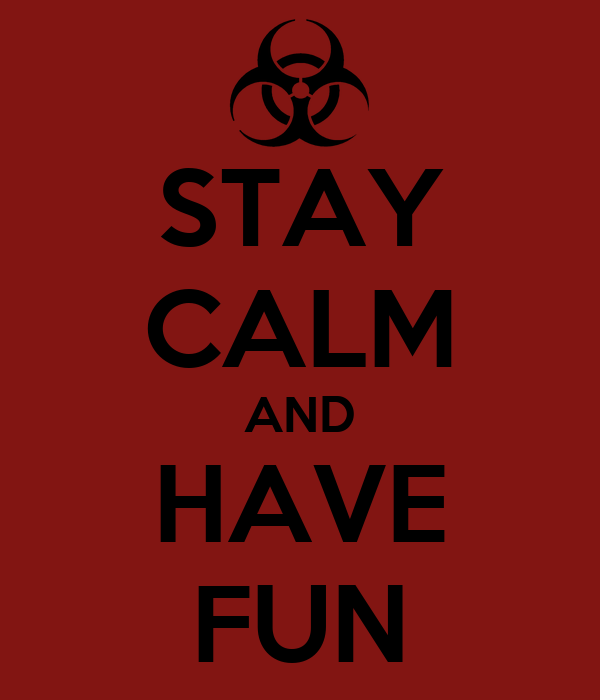STAY CALM AND HAVE FUN