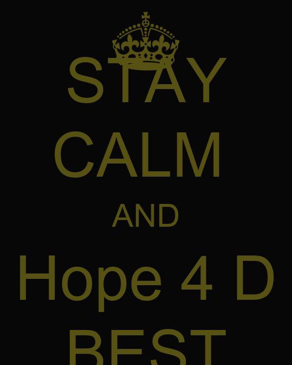 STAY CALM  AND Hope 4 D BEST