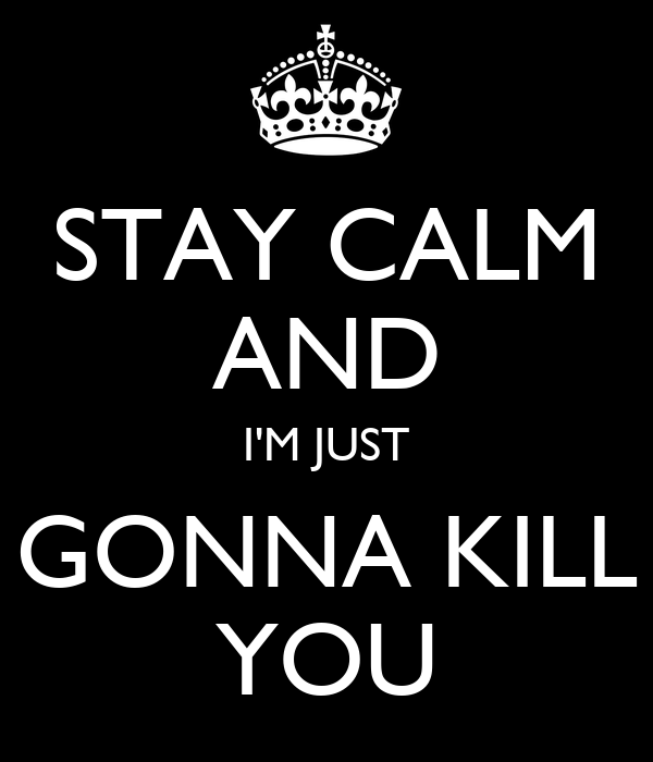 STAY CALM AND I'M JUST GONNA KILL YOU